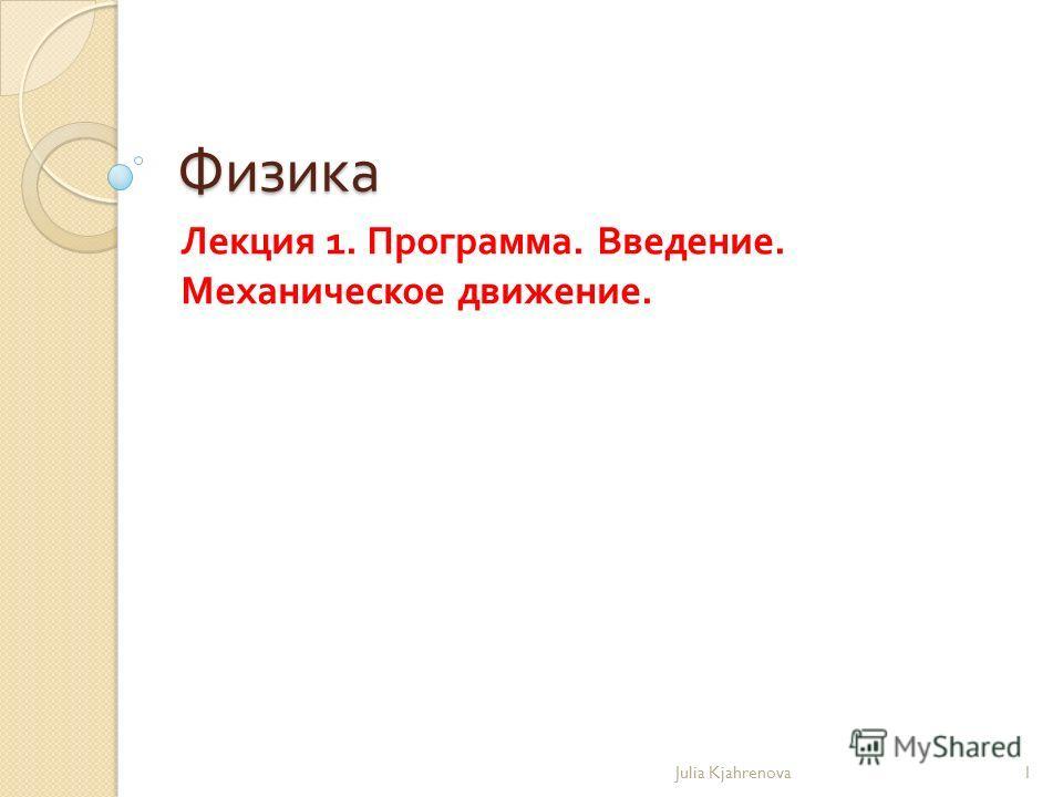 Физика Лекция 1. Программа. Введение. Механическое движение. Julia Kjahrenova1
