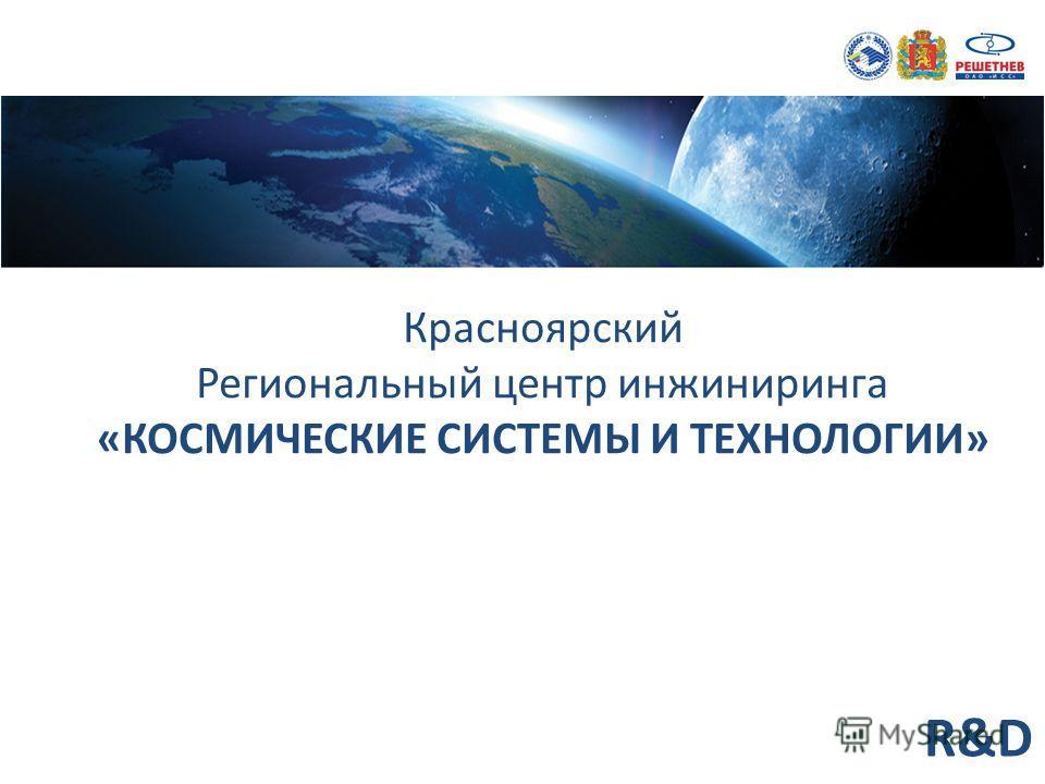 Красноярский Региональный центр инжиниринга «КОСМИЧЕСКИЕ СИСТЕМЫ И ТЕХНОЛОГИИ» R&D