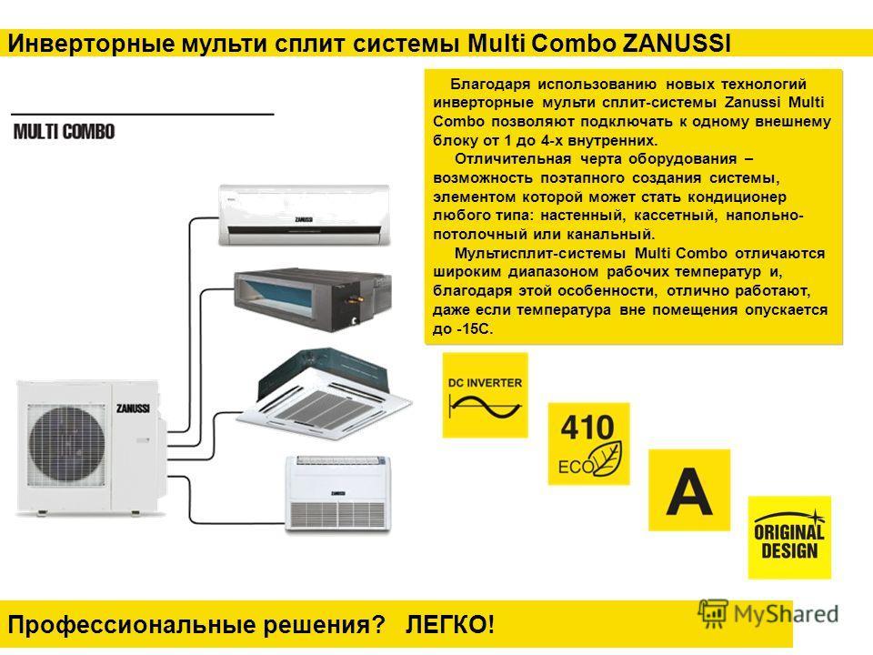 Профессиональные решения? ЛЕГКО! Инверторные мульти сплит системы Multi Combo ZANUSSI Благодаря использованию новых технологий инверторные мульти сплит-системы Zanussi Multi Combo позволяют подключать к одному внешнему блоку от 1 до 4-х внутренних. О