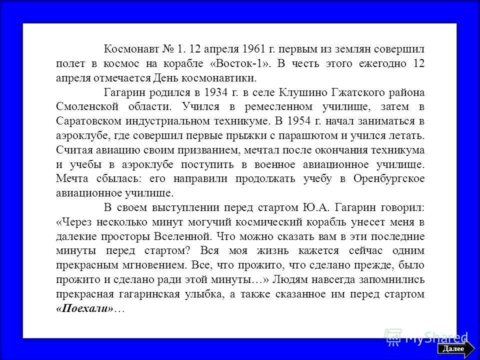 Далее Космонавт 1. 12 апреля 1961 г. первым из землян совершил полет в космос на корабле «Восток-1». В честь этого ежегодно 12 апреля отмечается День космонавтики. Гагарин родился в 1934 г. в селе Клушино Гжатского района Смоленской области. Учился в