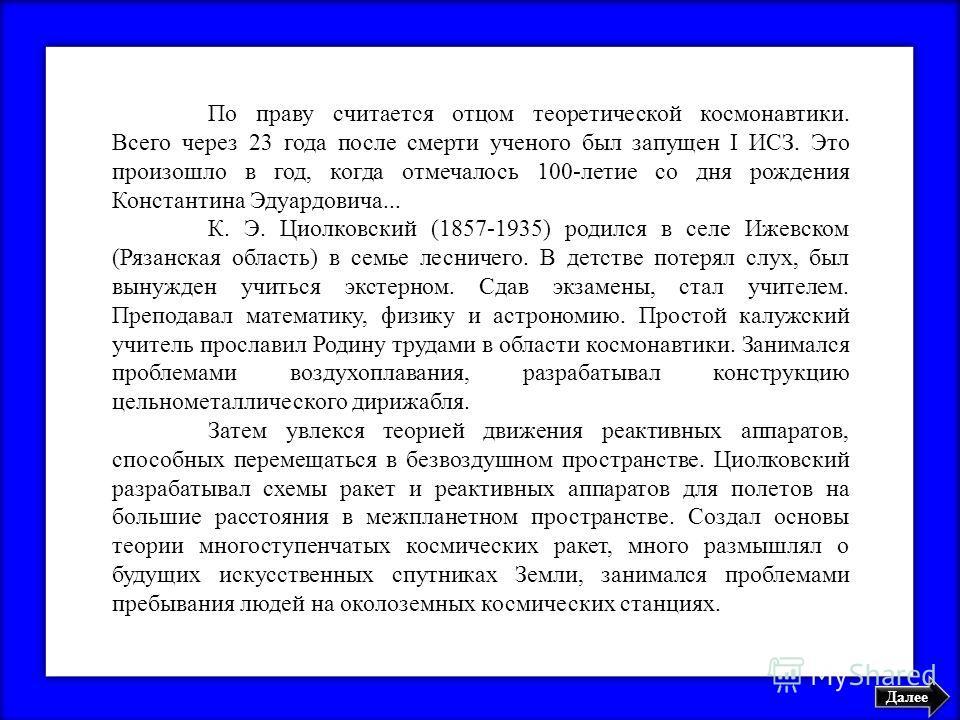 Далее По праву считается отцом теоретической космонавтики. Всего через 23 года после смерти ученого был запущен I ИСЗ. Это произошло в год, когда отмечалось 100-летие со дня рождения Константина Эдуардовича... К. Э. Циолковский (1857-1935) родился в
