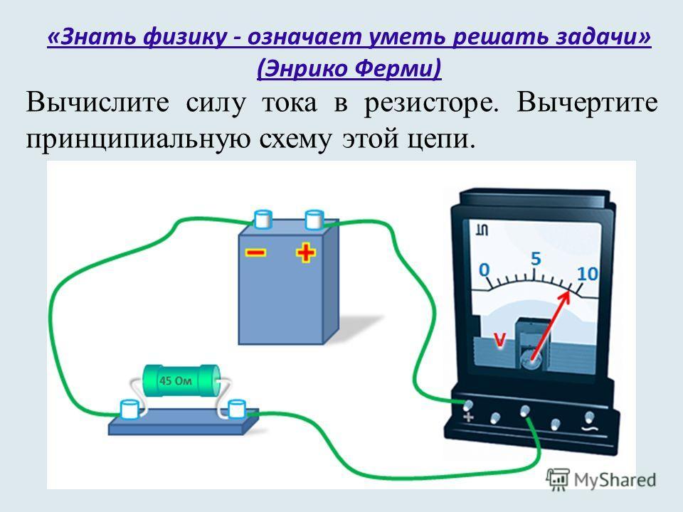 «Знать физику - означает уметь решать задачи» (Энрико Ферми) Вычислите силу тока в резисторе. Вычертите принципиальную схему этой цепи.