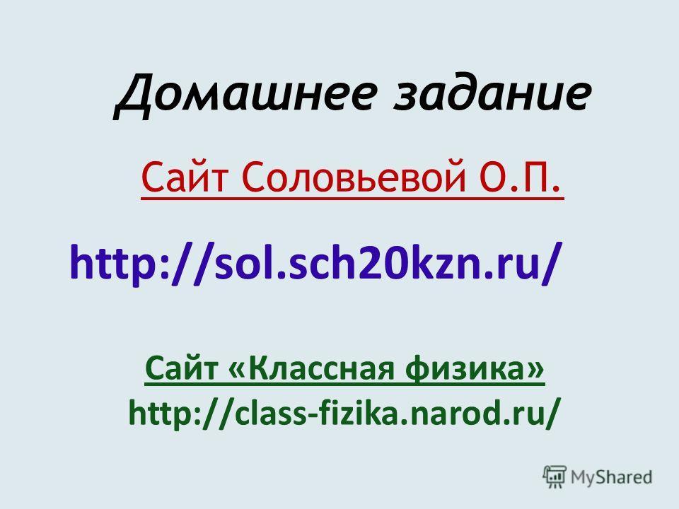 Сайт Соловьевой О.П. Домашнее задание Сайт «Классная физика» http://class-fizika.narod.ru/ http://sol.sch20kzn.ru/