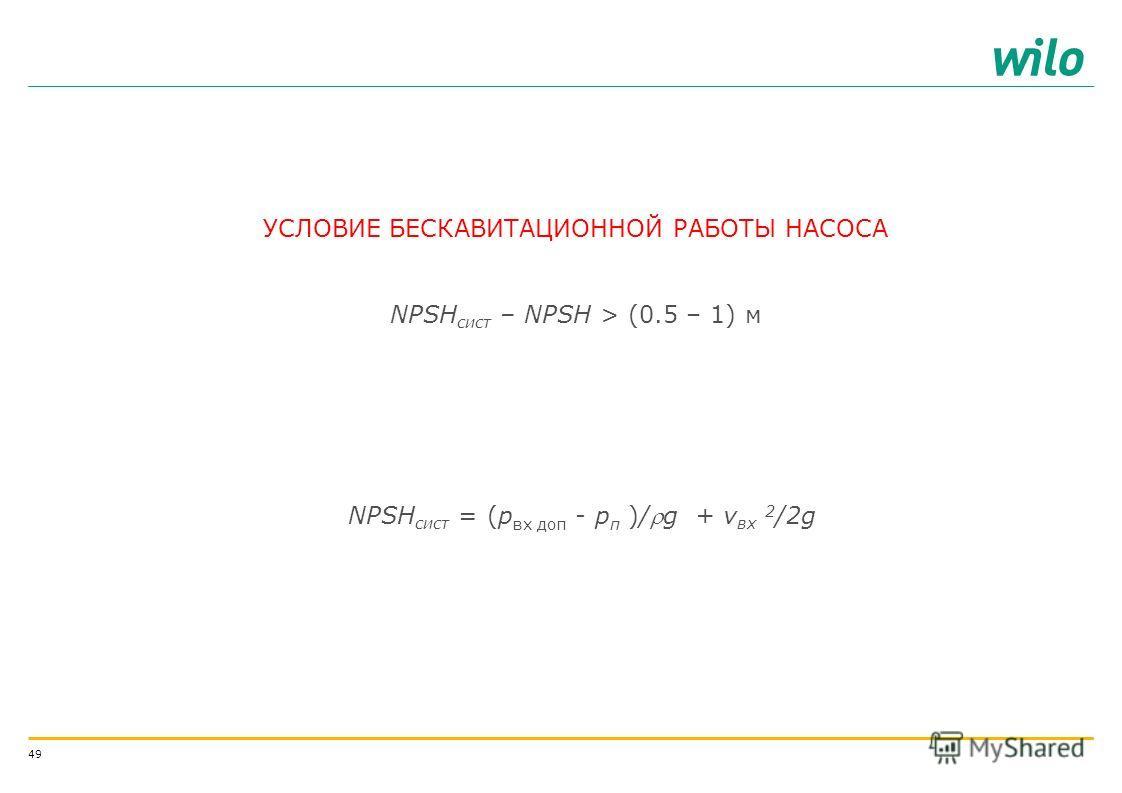 48 КАВИТАЦИОННАЯ ХАРАКТЕРИСТИКА СИСТЕМЫ NPSH А характеризует геометрические свойства системы, является функцией геометрических параметров системы (диаметров труб, наличия местных сопротивлений и др.) и расхода жидкости, проходящей через ее NPSH A (NP