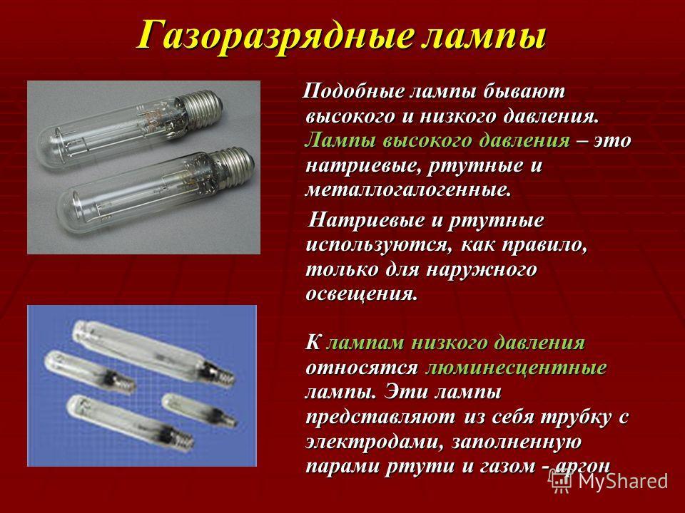 Газоразрядные лампы Подобные лампы бывают высокого и низкого давления. Лампы высокого давления – это натриевые, ртутные и металлогалогенные. Подобные лампы бывают высокого и низкого давления. Лампы высокого давления – это натриевые, ртутные и металло