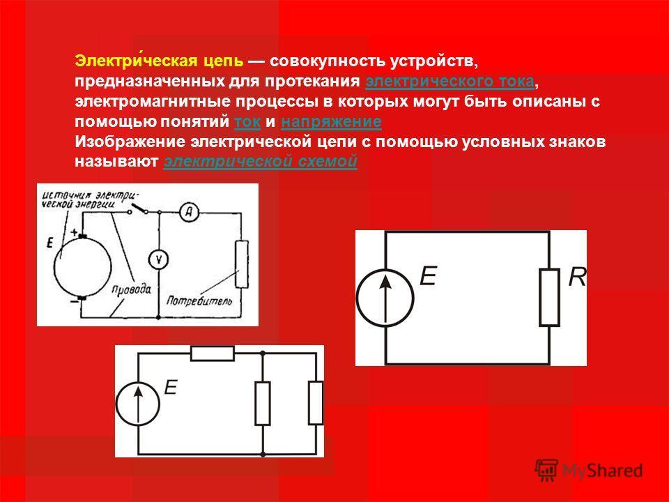 Электри́ческая цепь совокупность устройств, предназначенных для протекания электрического тока, электромагнитные процессы в которых могут быть описаны с помощью понятий ток и напряжениеэлектрического токатокнапряжение Изображение электрической цепи с