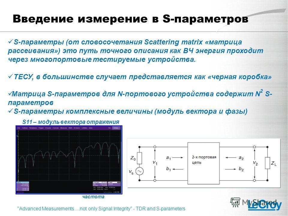Введение измерение в S-параметров S-параметры (от словосочетания Scattering matrix «матрица рассеивания») это путь точного описания как ВЧ энергия проходит через многопортовые тестируемые устройства. ТЕСУ, в большинстве случает представляется как «че