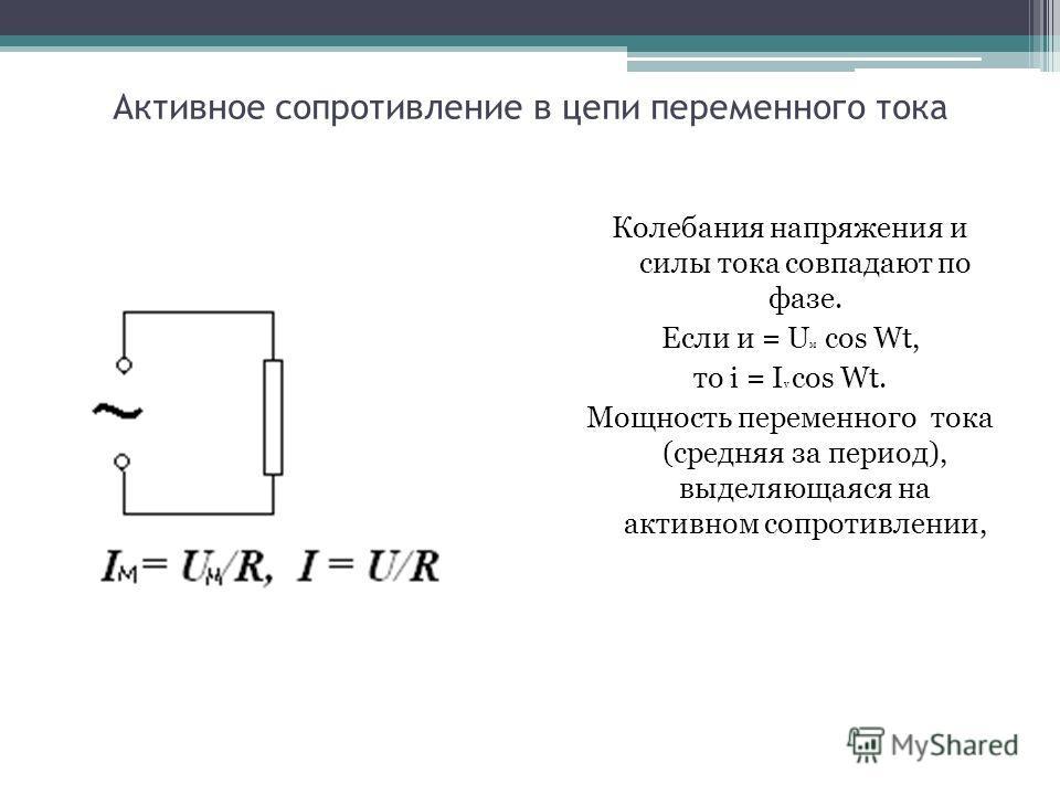 Активное сопротивление в цепи переменного тока Колебания напряжения и силы тока совпадают по фазе. Если и = U м cos Wt, то i = I v cos Wt. Мощность переменного тока (средняя за период), выделяющаяся на активном сопротивлении,