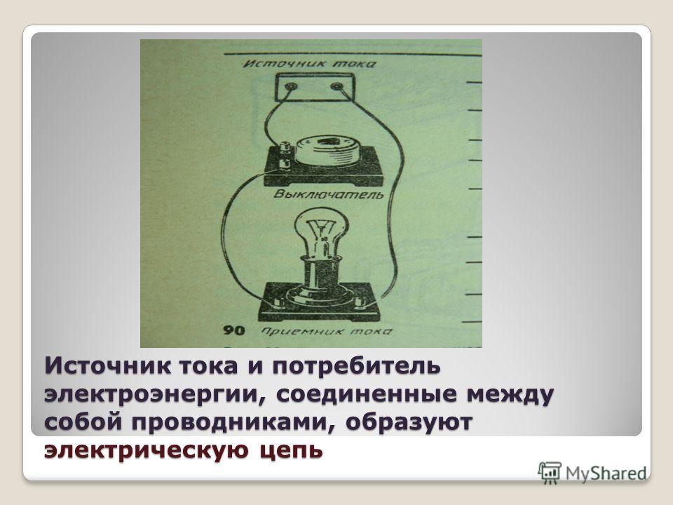 Источник тока и потребитель электроэнергии, соединенные между собой проводниками, образуют электрическую цепь
