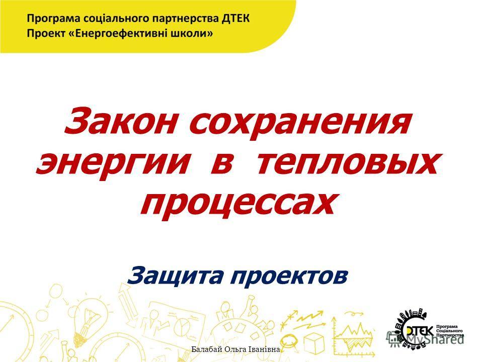 Закон сохранения энергии в тепловых процессах Защита проектов Балабай Ольга Іванівна