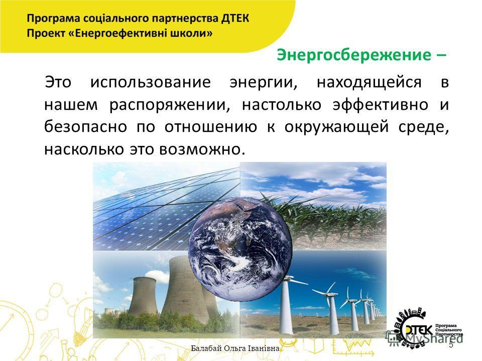 Энергосбережение – Это использование энергии, находящейся в нашем распоряжении, настолько эффективно и безопасно по отношению к окружающей среде, насколько это возможно. 5 Балабай Ольга Іванівна