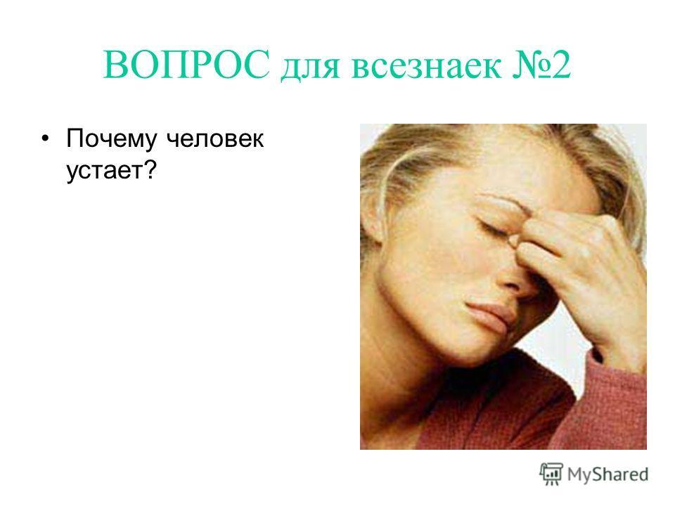 ВОПРОС для всезнаек 2 Почему человек устает?