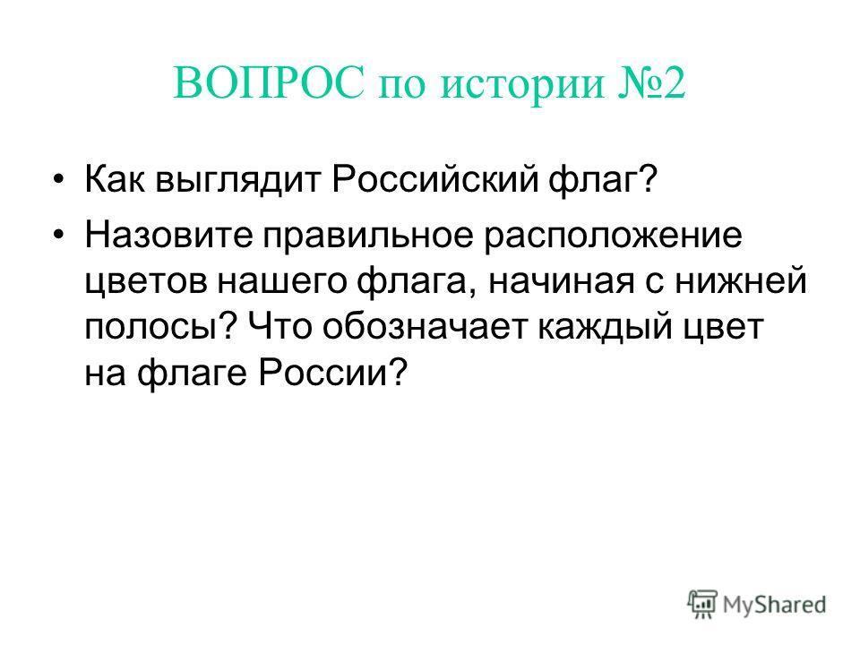 ВОПРОС по истории 2 Как выглядит Российский флаг? Назовите правильное расположение цветов нашего флага, начиная с нижней полосы? Что обозначает каждый цвет на флаге России?