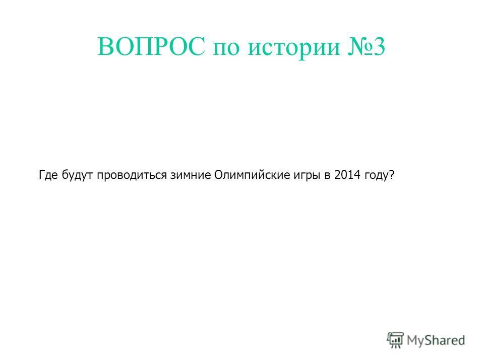 ВОПРОС по истории 3 Где будут проводиться зимние Олимпийские игры в 2014 году?