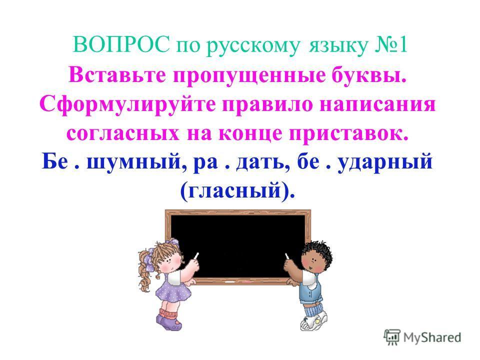 ВОПРОС по русскому языку 1 Вставьте пропущенные буквы. Сформулируйте правило написания согласных на конце приставок. Бе. шумный, ра. дать, бе. ударный (гласный).
