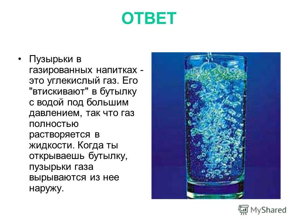 ОТВЕТ Пузырьки в газированных напитках - это углекислый газ. Его втискивают в бутылку с водой под большим давлением, так что газ полностью растворяется в жидкости. Когда ты открываешь бутылку, пузырьки газа вырываются из нее наружу.