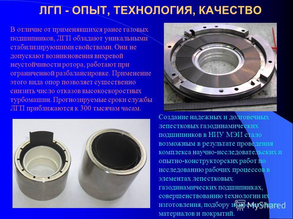 ЛГП - ОПЫТ, ТЕХНОЛОГИЯ, КАЧЕСТВО В отличие от применявшихся ранее газовых подшипников, ЛГП обладают уникальными стабилизирующими свойствами. Они не допускают возникновения вихревой неустойчивости ротора, работают при ограниченной разбалансировке. При