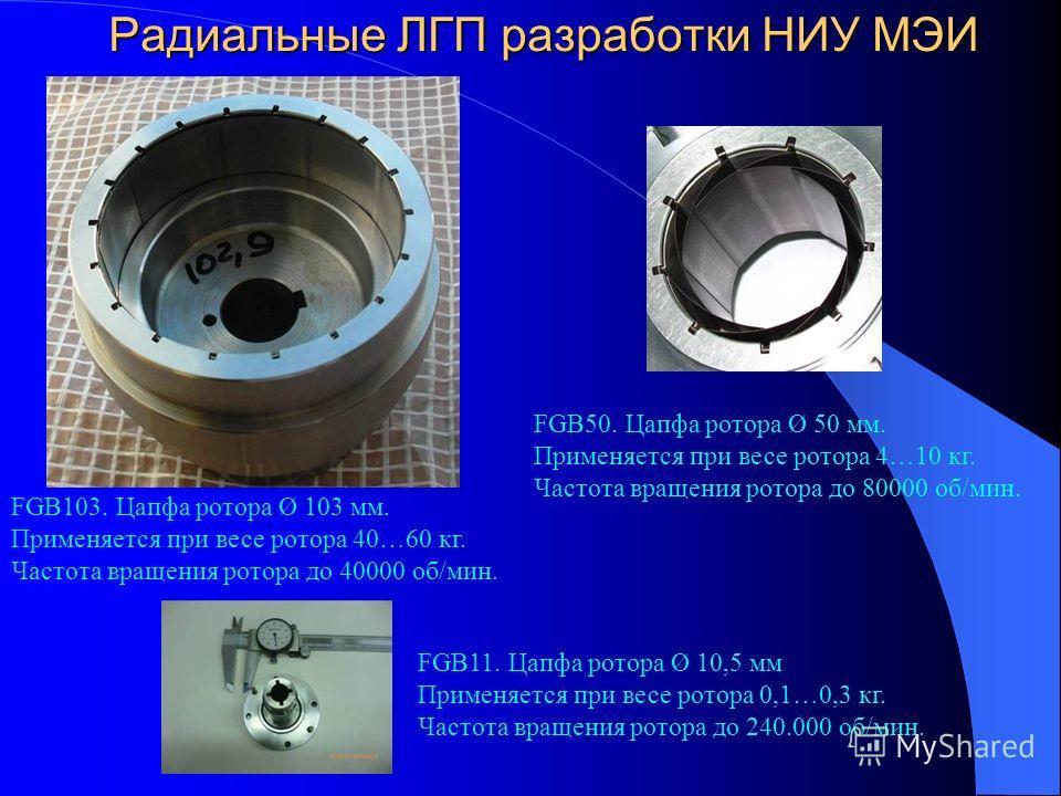 Радиальные ЛГП разработки НИУ МЭИ FGB103. Цапфа ротора Ø 103 мм. Применяется при весе ротора 40…60 кг. Частота вращения ротора до 40000 об/мин. FGB11. Цапфа ротора Ø 10,5 мм Применяется при весе ротора 0,1…0,3 кг. Частота вращения ротора до 240.000 о
