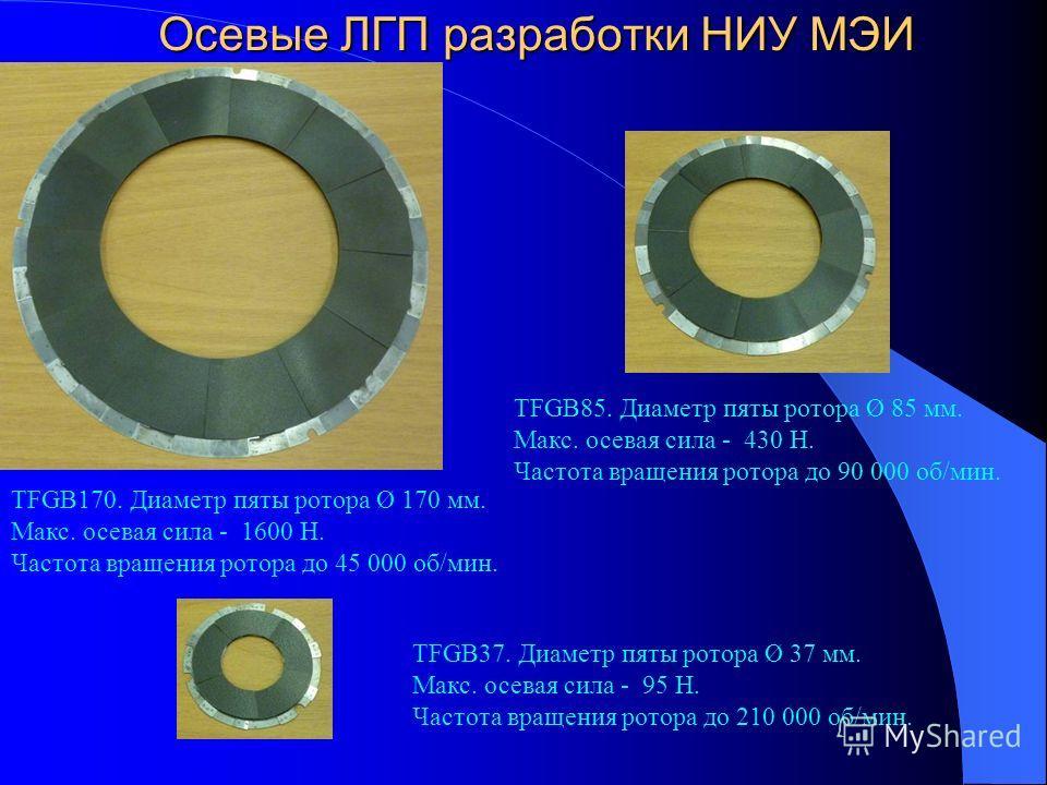 Осевые ЛГП разработки НИУ МЭИ TFGB170. Диаметр пяты ротора Ø 170 мм. Макс. осевая сила - 1600 Н. Частота вращения ротора до 45 000 об/мин. TFGB37. Диаметр пяты ротора Ø 37 мм. Макс. осевая сила - 95 Н. Частота вращения ротора до 210 000 об/мин. TFGB8