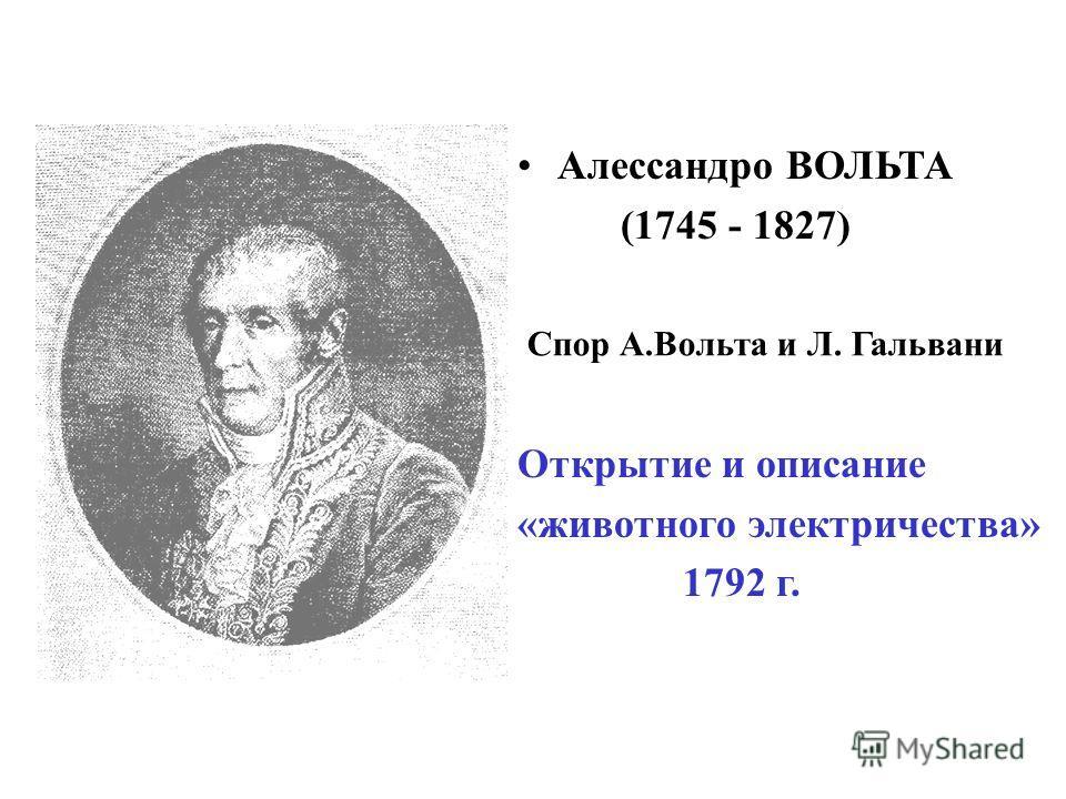 Алессандро ВОЛЬТА (1745 - 1827) Открытие и описание «животного электричества» 1792 г. Cпор А.Вольта и Л. Гальвани