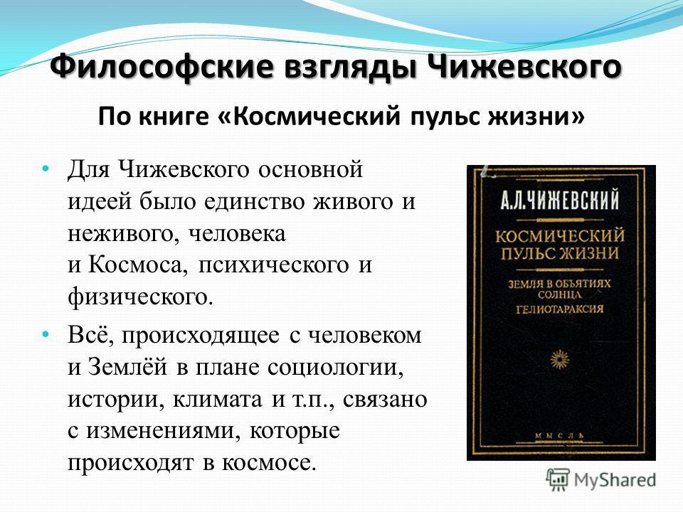 Для Чижевского основной идеей было единство живого и неживого, человека и Космоса, психического и физического. Всё, происходящее с человеком и Землёй в плане социологии, истории, климата и т.п., связано с изменениями, которые происходят в космосе. Фи