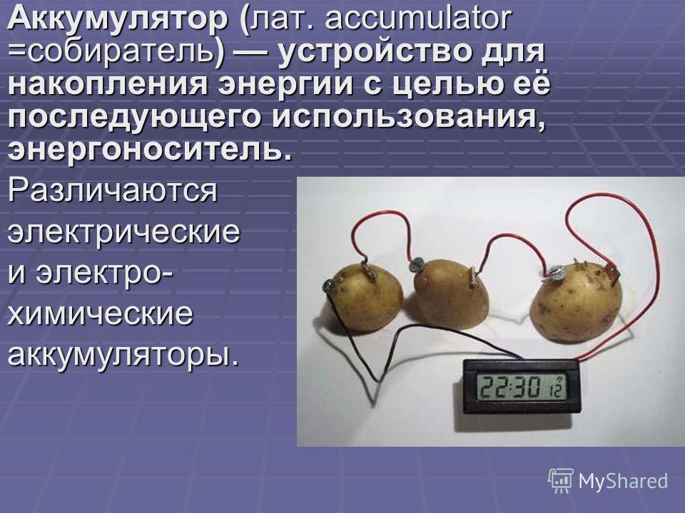 Аккумулятор (лат. accumulator =собиратель) устройство для накопления энергии с целью её последующего использования, энергоноситель. Различаютсяэлектрические и электро- химическиеаккумуляторы.
