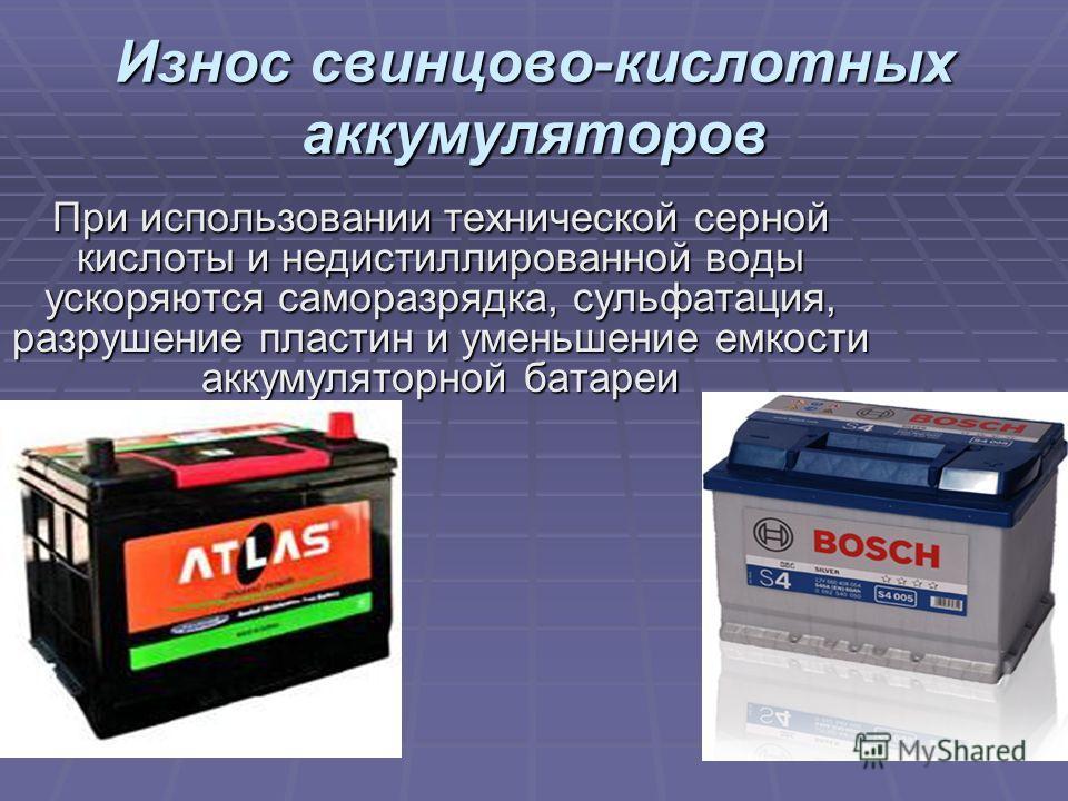 Износ свинцово-кислотных аккумуляторов При использовании технической серной кислоты и недистиллированной воды ускоряются саморазрядка, сульфатация, разрушение пластин и уменьшение емкости аккумуляторной батареи