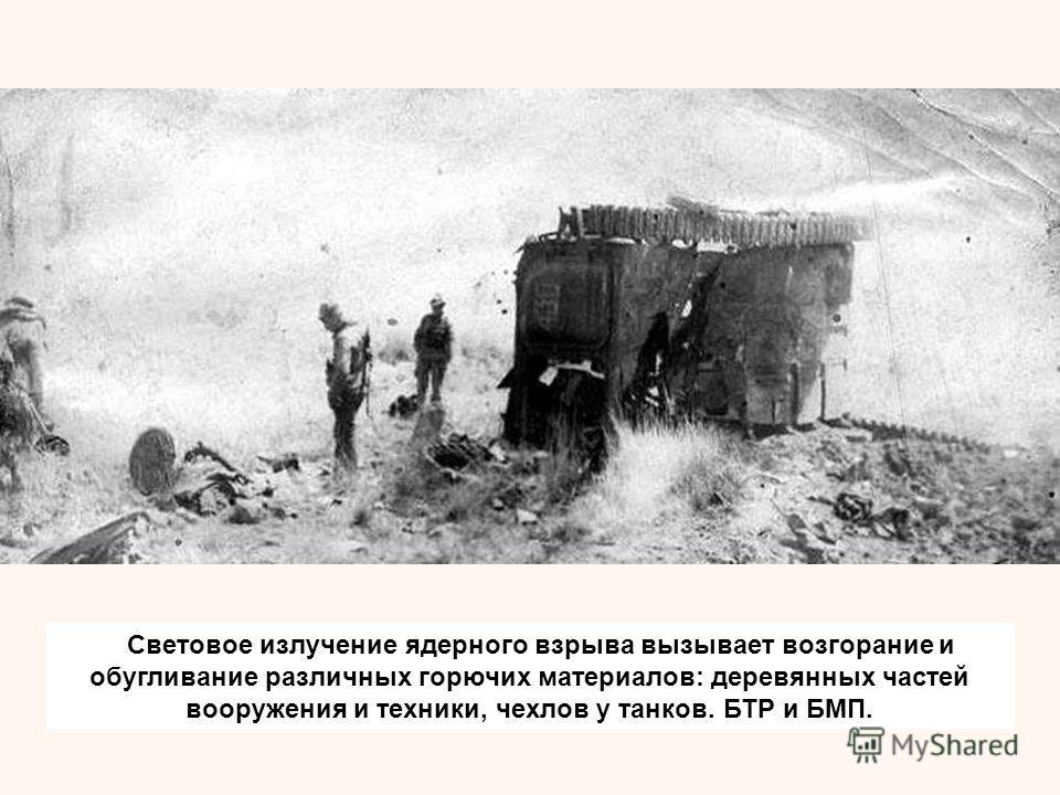 Световое излучение ядерного взрыва вызывает возгорание и обугливание различных горючих материалов: деревянных частей вооружения и техники, чехлов у танков. БТР и БМП.