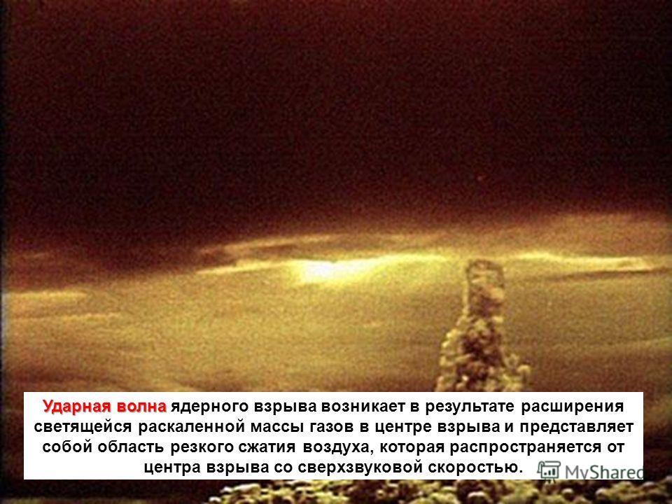 Ударная волна Ударная волна ядерного взрыва возникает в результате расширения светящейся раскаленной массы газов в центре взрыва и представляет собой область резкого сжатия воздуха, которая распространяется от центра взрыва со сверхзвуковой скоростью