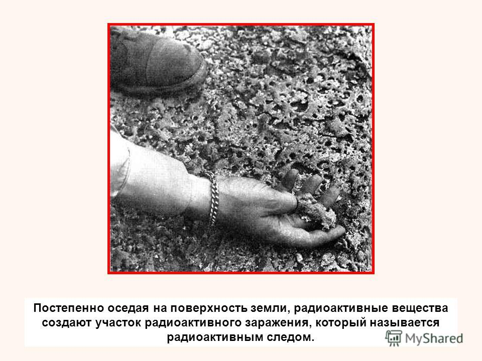 Постепенно оседая на поверхность земли, радиоактивные вещества создают участок радиоактивного заражения, который называется радиоактивным следом.