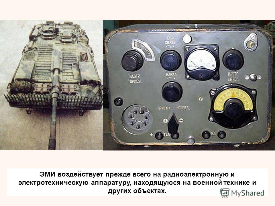 ЭМИ воздействует прежде всего на радиоэлектронную и электротехническую аппаратуру, находящуюся на военной технике и других объектах.