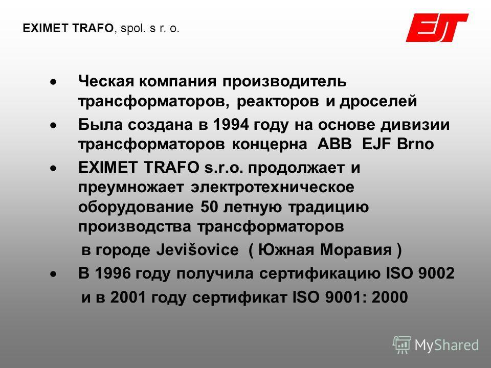 Ческая компания производитель трансформаторов, реакторов и дроселей Была создана в 1994 году на основе дивизии трансформаторов концерна АВВ EJF Brno EXIMET TRAFO s.r.o. продолжает и преумножает электротехническое оборудование 50 летную традицию произ