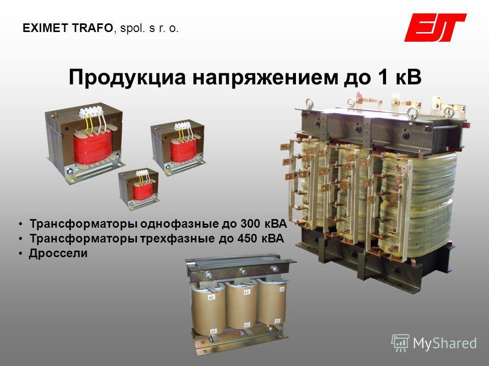 Продукциа напряжением до 1 кВ EXIMET TRAFO, spol. s r. o. Трансформаторы однофазные до 300 кВА Трансформаторы трехфазные до 450 кВА Дроссели