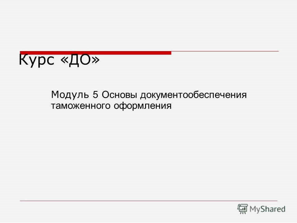 Курс « ДО » Модуль 5 Основы документообеспечения таможенного оформления