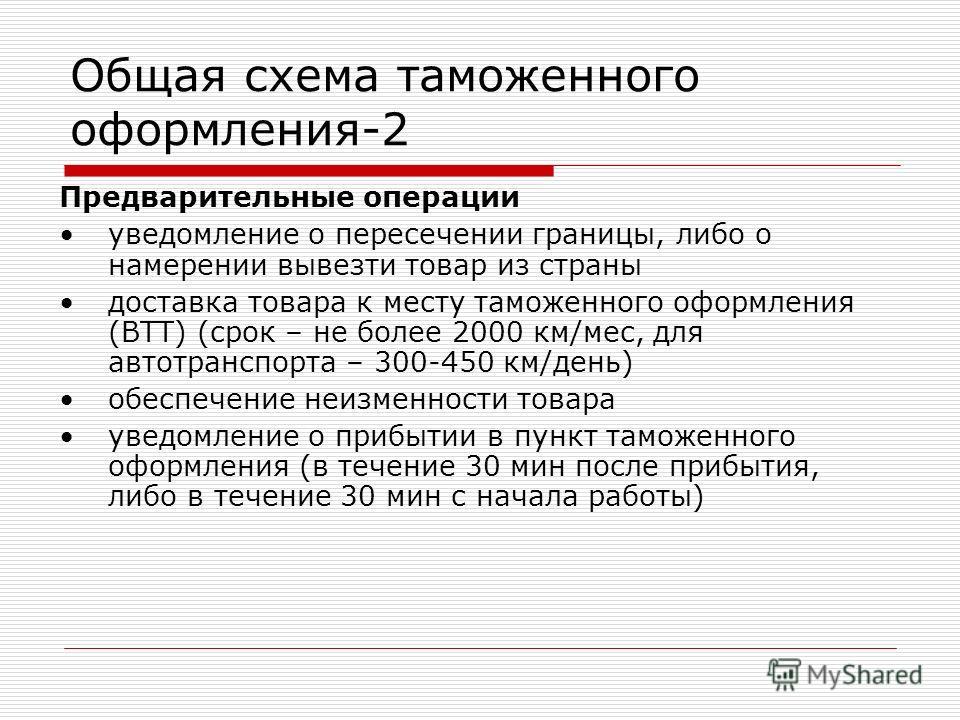 Общая схема таможенного оформления-2 Предварительные операции уведомление о пересечении границы, либо о намерении вывезти товар из страны доставка товара к месту таможенного оформления (ВТТ) (срок – не более 2000 км/мес, для автотранспорта – 300-450