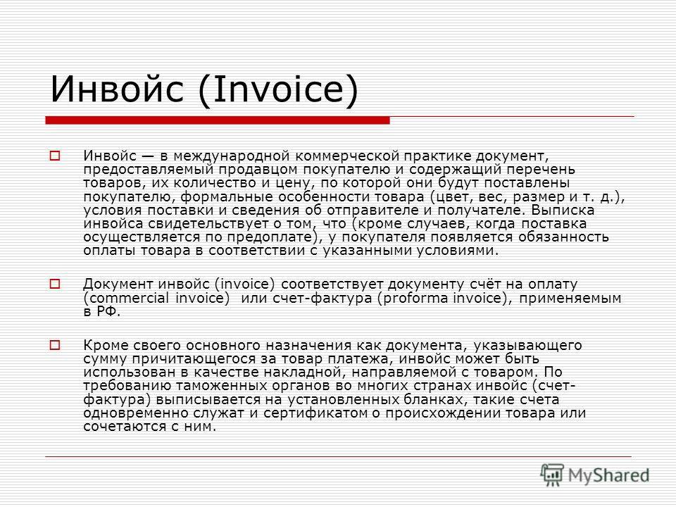 Инвойс (Invoice) Инвойс в международной коммерческой практике документ, предоставляемый продавцом покупателю и содержащий перечень товаров, их количество и цену, по которой они будут поставлены покупателю, формальные особенности товара (цвет, вес, ра