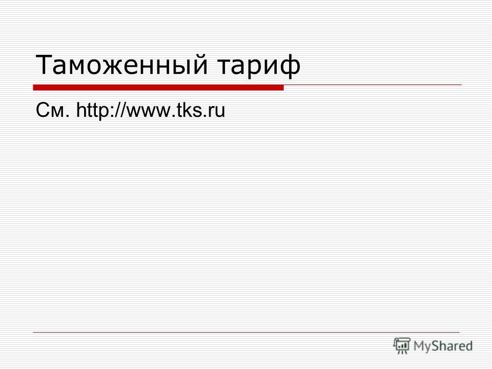 Таможенный тариф См. http://www.tks.ru