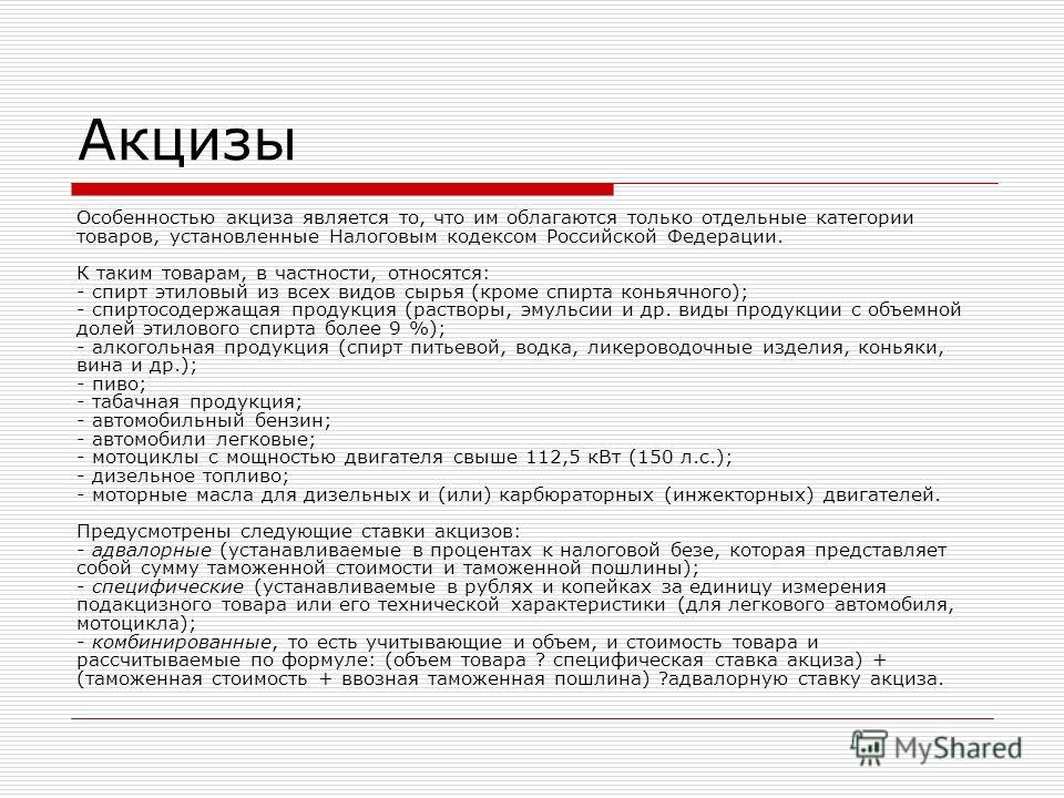Акцизы Особенностью акциза является то, что им облагаются только отдельные категории товаров, установленные Налоговым кодексом Российской Федерации. К таким товарам, в частности, относятся: - спирт этиловый из всех видов сырья (кроме спирта коньячног