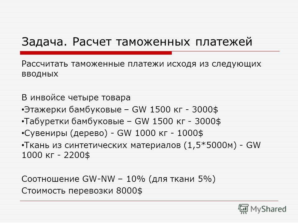 Задача. Расчет таможенных платежей Рассчитать таможенные платежи исходя из следующих вводных В инвойсе четыре товара Этажерки бамбуковые – GW 1500 кг - 3000$ Табуретки бамбуковые – GW 1500 кг - 3000$ Сувениры (дерево) - GW 1000 кг - 1000$ Ткань из си