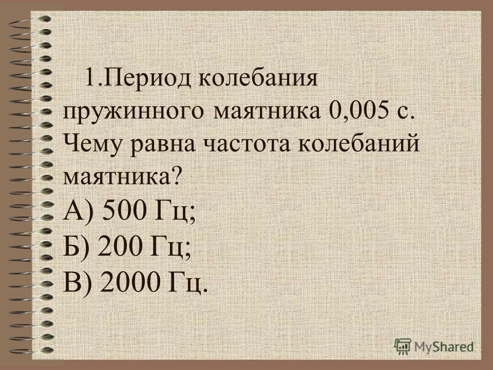 1. Период колебания пружинного маятника 0,005 с. Чему равна частота колебаний маятника? А) 500 Гц; Б) 200 Гц; В) 2000 Гц.