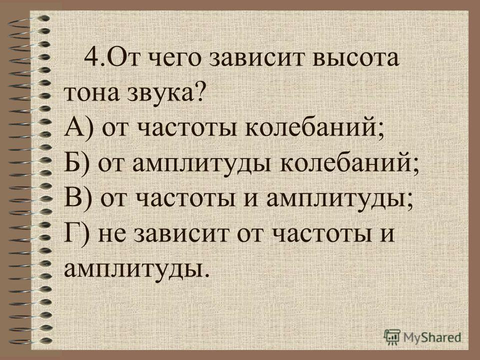 4. От чего зависит высота тона звука? А) от частоты колебаний; Б) от амплитуды колебаний; В) от частоты и амплитуды; Г) не зависит от частоты и амплитуды.