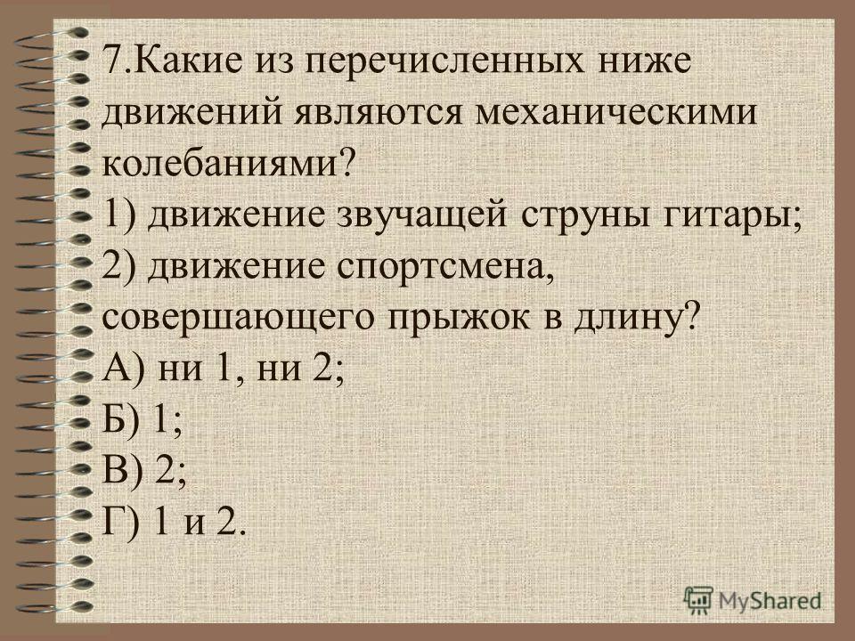 7. Какие из перечисленных ниже движений являются механическими колебаниями? 1) движение звучащей струны гитары; 2) движение спортсмена, совершающего прыжок в длину? А) ни 1, ни 2; Б) 1; В) 2; Г) 1 и 2.