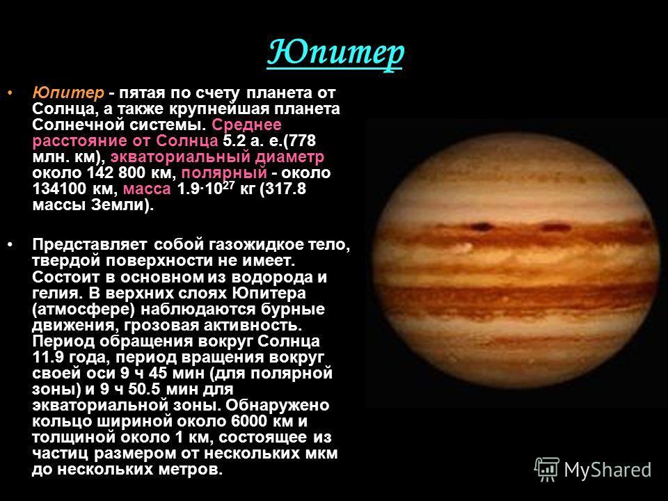 Юпитер Юпитер - пятая по счету планета от Солнца, а также крупнейшая планета Солнечной системы. Среднее расстояние от Солнца 5.2 а. е.(778 млн. км), экваториальный диаметр около 142 800 км, полярный - около 134100 км, масса 1.910 27 кг (317.8 массы З