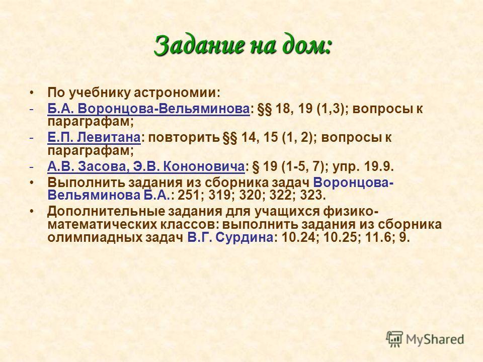 Задание на дом: По учебнику астрономии: -Б.А. Воронцова-Вельяминова: §§ 18, 19 (1,3); вопросы к параграфам; -Е.П. Левитана: повторить §§ 14, 15 (1, 2); вопросы к параграфам; -А.В. Засова, Э.В. Кононовича: § 19 (1-5, 7); упр. 19.9. Выполнить задания и