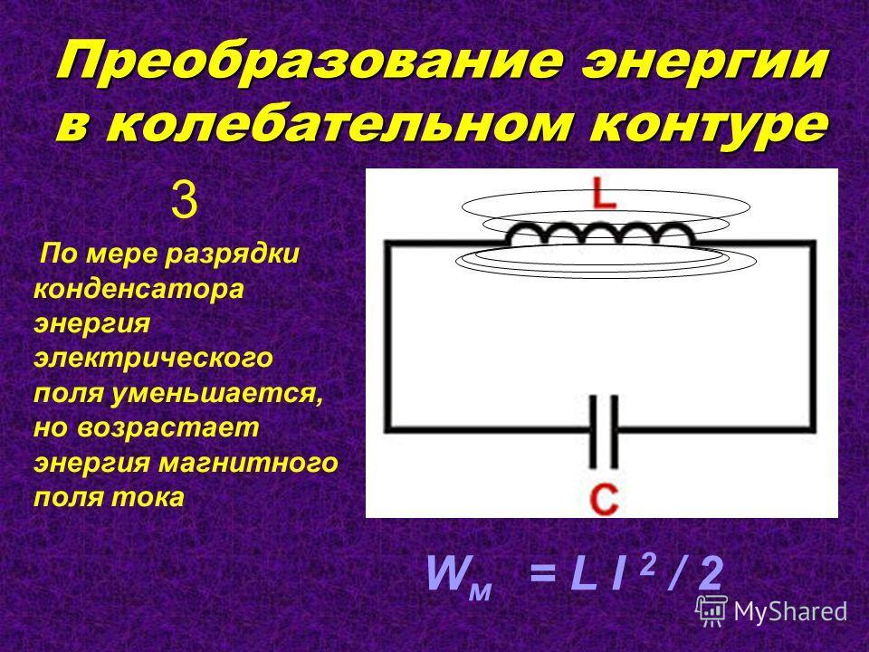 Преобразование энергии в колебательном контуре По мере разрядки конденсатора энергия электрического поля уменьшается, но возрастает энергия магнитного поля тока W м = L I 2 / 2 3