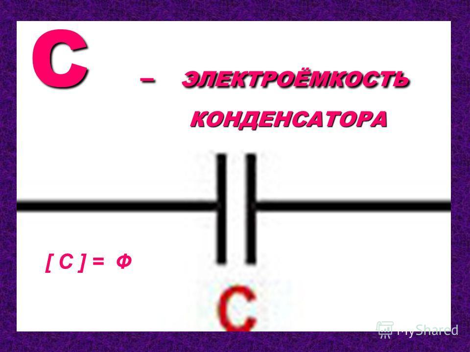 C – ЭЛЕКТРОЁМКОСТЬ КОНДЕНСАТОРА [ C ] = Ф