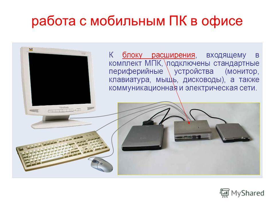 работа с мобильным ПК в офисе К блоку расширения, входящему в комплект МПК, подключены стандартные периферийные устройства (монитор, клавиатура, мышь, дисководы), а также коммуникационная и электрическая сети.