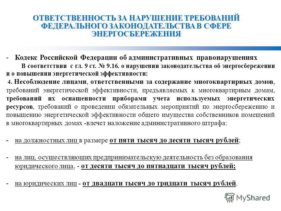 ОТВЕТСТВЕННОСТЬ ЗА НАРУШЕНИЕ ТРЕБОВАНИЙ ФЕДЕРАЛЬНОГО ЗАКОНОДАТЕЛЬСТВА В СФЕРЕ ЭНЕРГОСБЕРЕЖЕНИЯ -Кодекс Российской Федерации об административных правонарушениях В соответствии с гл. 9 ст. 9.16. о нарушении законодательства об энергосбережении и о повы