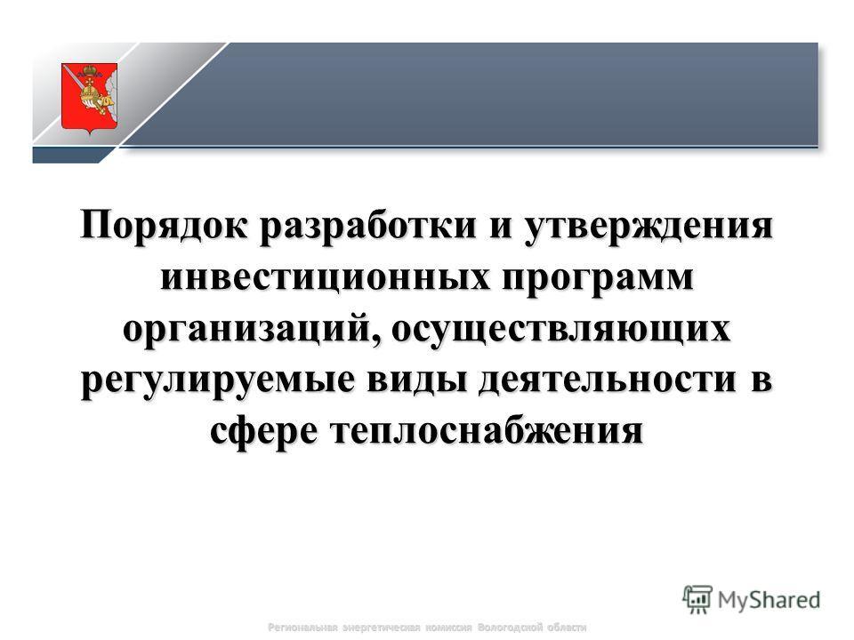 1 Порядок разработки и утверждения инвестиционных программ организаций, осуществляющих регулируемые виды деятельности в сфере теплоснабжения Региональная энергетическая комиссия Вологодской области