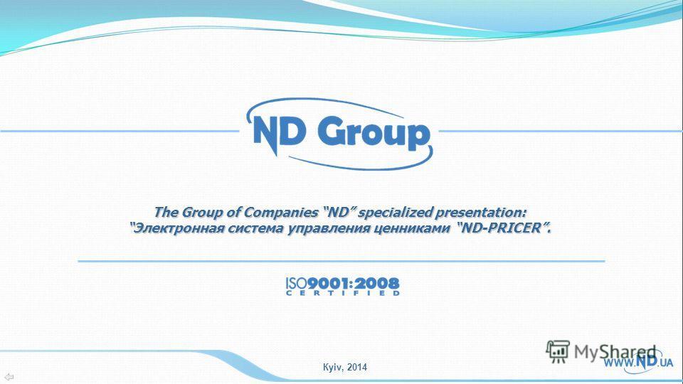 Кyiv, 2014 The Group of Companies ND specialized presentation: Электронная система управления ценниками ND-PRICER.Электронная система управления ценниками ND-PRICER.